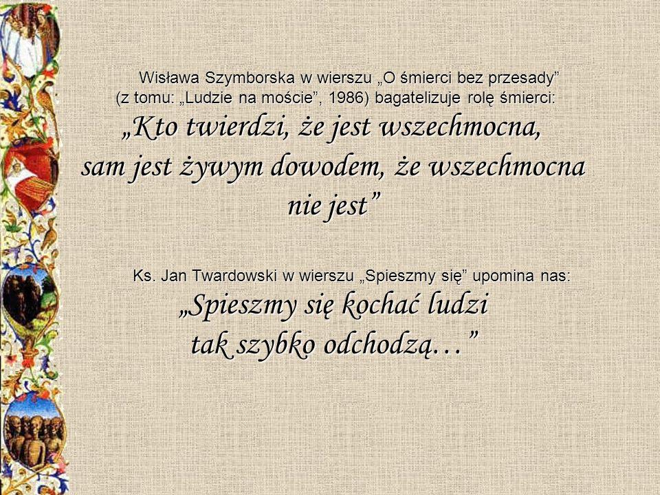 Wisława Szymborska w wierszu O śmierci bez przesady (z tomu: Ludzie na moście, 1986) bagatelizuje rolę śmierci: Kto twierdzi, że jest wszechmocna, sam