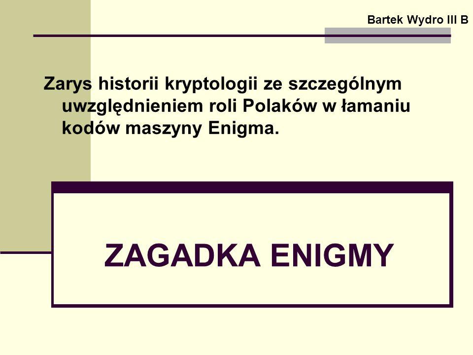 ZAGADKA ENIGMY Bartek Wydro III B Zarys historii kryptologii ze szczególnym uwzględnieniem roli Polaków w łamaniu kodów maszyny Enigma.
