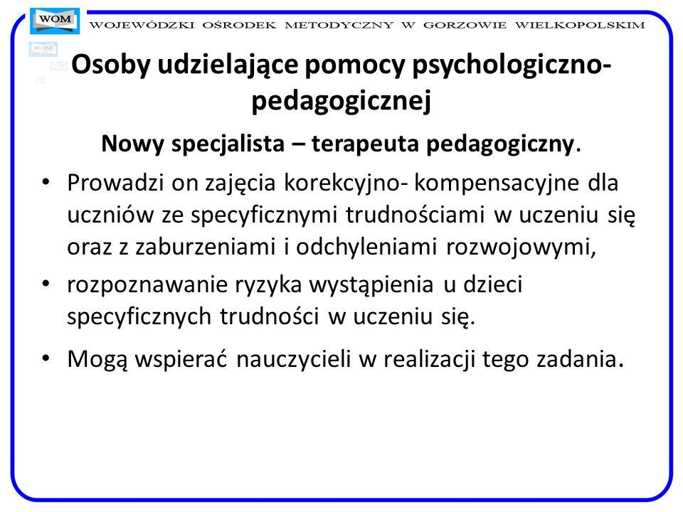 Osoby udzielające pomocy psychologiczno- pedagogicznej Nowy specjalista – terapeuta pedagogiczny. Prowadzi on zajęcia korekcyjno- kompensacyjne dla uc