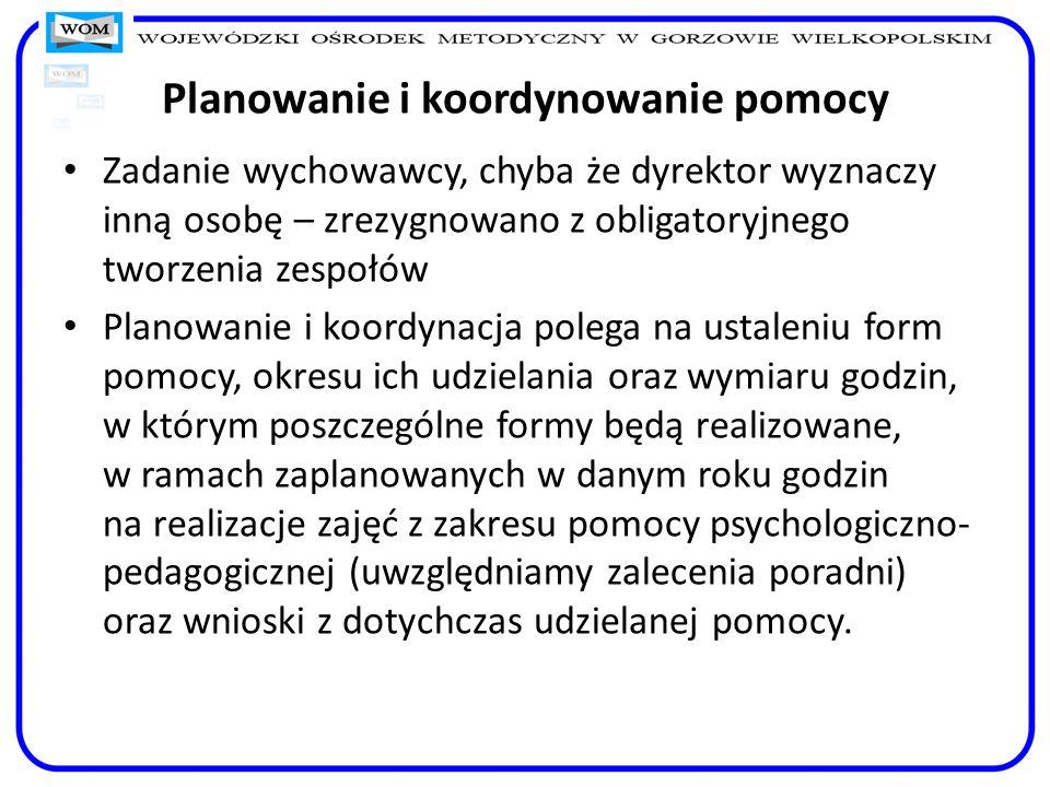 Planowanie i koordynowanie pomocy Zadanie wychowawcy, chyba że dyrektor wyznaczy inną osobę – zrezygnowano z obligatoryjnego tworzenia zespołów Planow