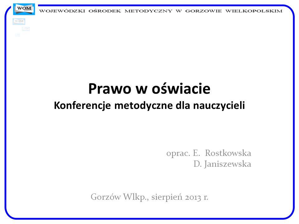 Prawo w oświacie Konferencje metodyczne dla nauczycieli oprac. E. Rostkowska D. Janiszewska Gorzów Wlkp., sierpień 2013 r.