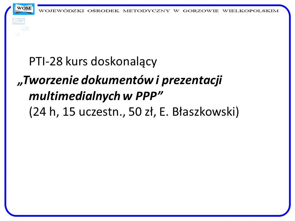 PTI-28 kurs doskonalący Tworzenie dokumentów i prezentacji multimedialnych w PPP (24 h, 15 uczestn., 50 zł, E. Błaszkowski)