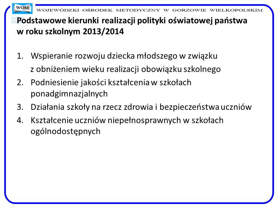 Podstawowe kierunki realizacji polityki oświatowej państwa w roku szkolnym 2013/2014 1.Wspieranie rozwoju dziecka młodszego w związku z obniżeniem wie