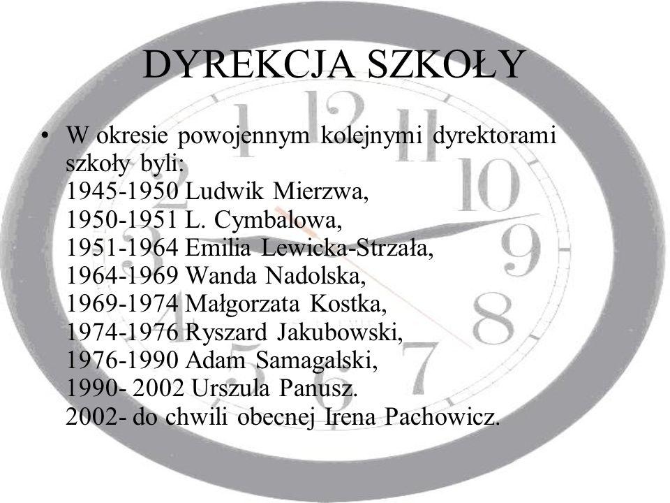 DYREKCJA SZKOŁY W okresie powojennym kolejnymi dyrektorami szkoły byli: 1945-1950 Ludwik Mierzwa, 1950-1951 L. Cymbalowa, 1951-1964 Emilia Lewicka-Str