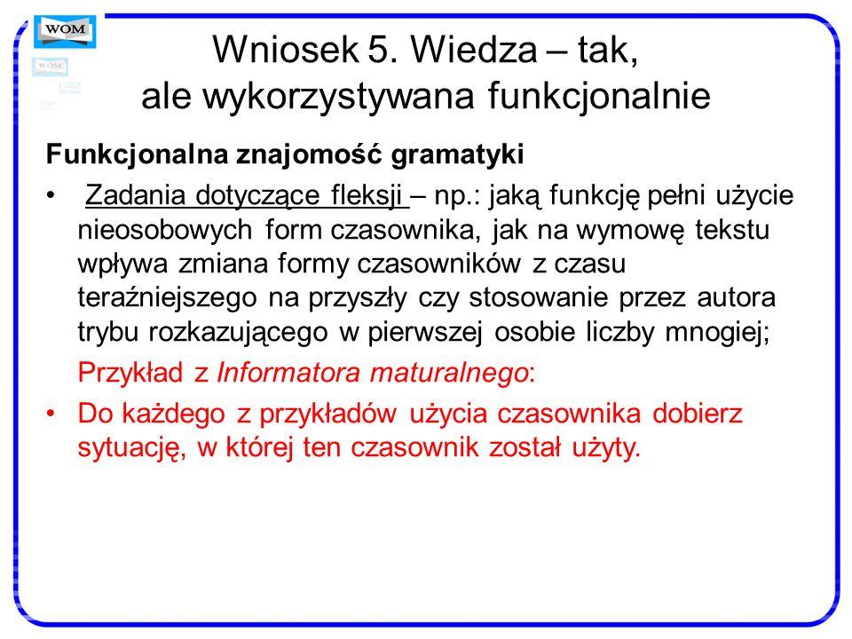 Wniosek 5. Wiedza – tak, ale wykorzystywana funkcjonalnie Funkcjonalna znajomość gramatyki Zadania dotyczące fleksji – np.: jaką funkcję pełni użycie