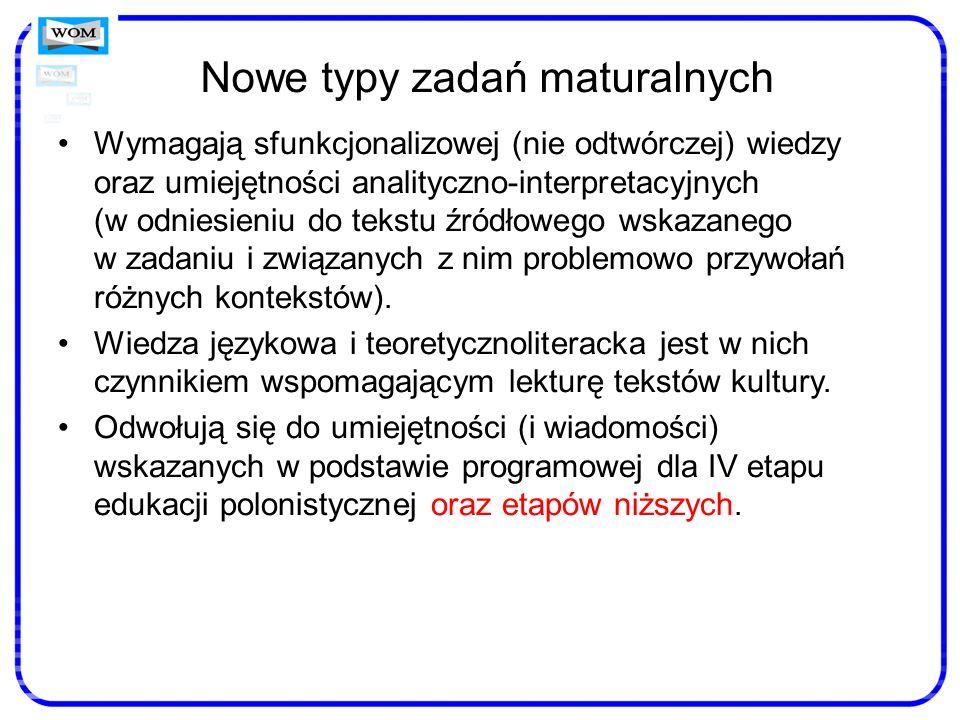 Nowe typy zadań maturalnych Wymagają sfunkcjonalizowej (nie odtwórczej) wiedzy oraz umiejętności analityczno-interpretacyjnych (w odniesieniu do tekst