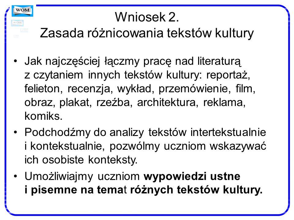 Wniosek 2. Zasada różnicowania tekstów kultury Jak najczęściej łączmy pracę nad literaturą z czytaniem innych tekstów kultury: reportaż, felieton, rec