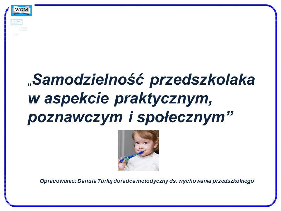 Samodzielność przedszkolaka w aspekcie praktycznym, poznawczym i społecznym Opracowanie: Danuta Turłaj doradca metodyczny ds. wychowania przedszkolneg