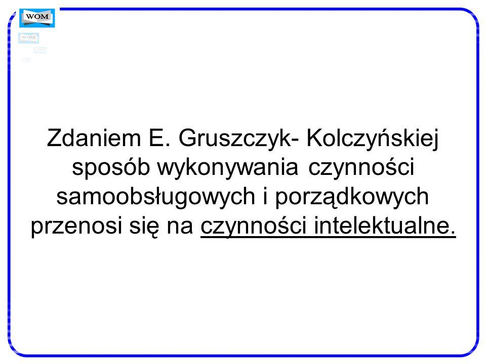Zdaniem E. Gruszczyk- Kolczyńskiej sposób wykonywania czynności samoobsługowych i porządkowych przenosi się na czynności intelektualne.
