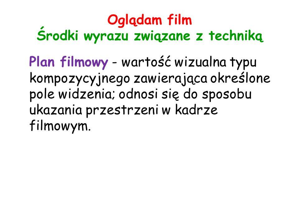 Oglądam film Środki wyrazu związane z techniką Plan filmowy - wartość wizualna typu kompozycyjnego zawierająca określone pole widzenia; odnosi się do sposobu ukazania przestrzeni w kadrze filmowym.