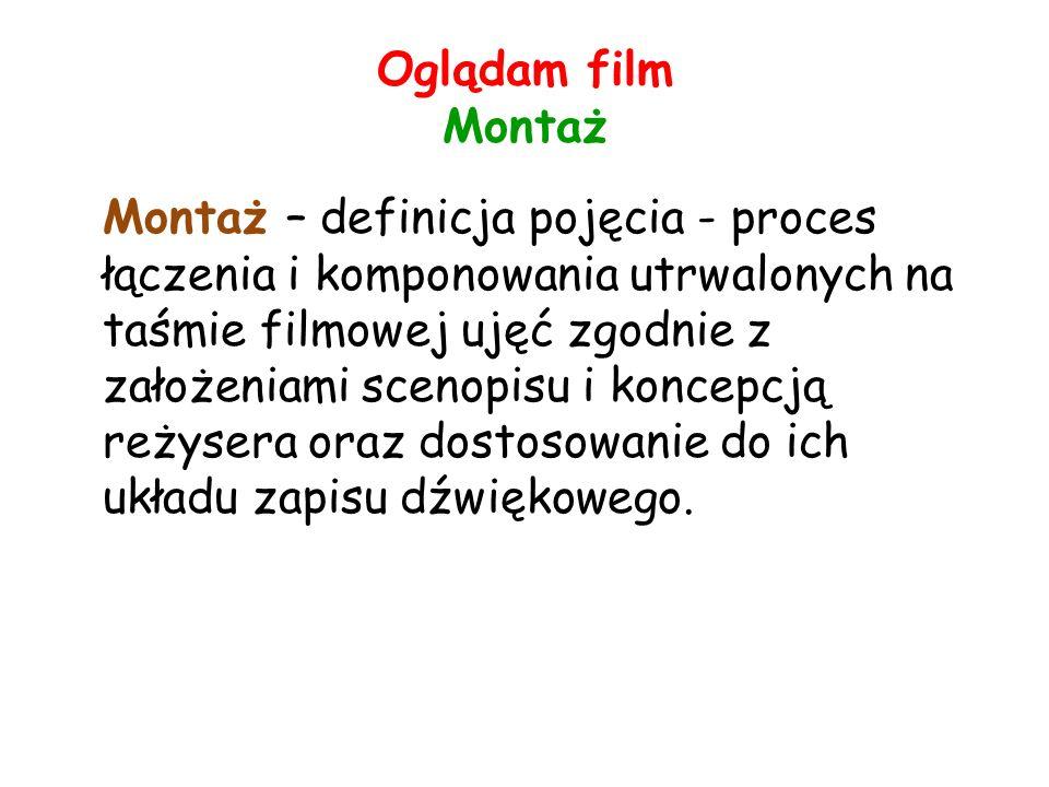 Oglądam film Montaż Montaż – definicja pojęcia - proces łączenia i komponowania utrwalonych na taśmie filmowej ujęć zgodnie z założeniami scenopisu i koncepcją reżysera oraz dostosowanie do ich układu zapisu dźwiękowego.