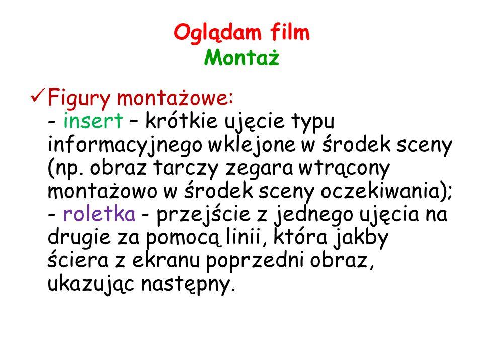 Oglądam film Montaż Figury montażowe: - insert – krótkie ujęcie typu informacyjnego wklejone w środek sceny (np.