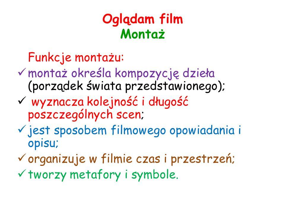 Oglądam film Montaż Funkcje montażu: montaż określa kompozycję dzieła (porządek świata przedstawionego); wyznacza kolejność i długość poszczególnych scen; jest sposobem filmowego opowiadania i opisu; organizuje w filmie czas i przestrzeń; tworzy metafory i symbole.