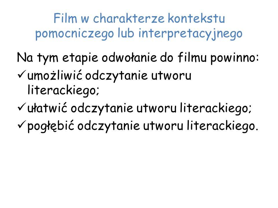 Film w charakterze kontekstu pomocniczego lub interpretacyjnego Na tym etapie odwołanie do filmu powinno: umożliwić odczytanie utworu literackiego; ułatwić odczytanie utworu literackiego; pogłębić odczytanie utworu literackiego.