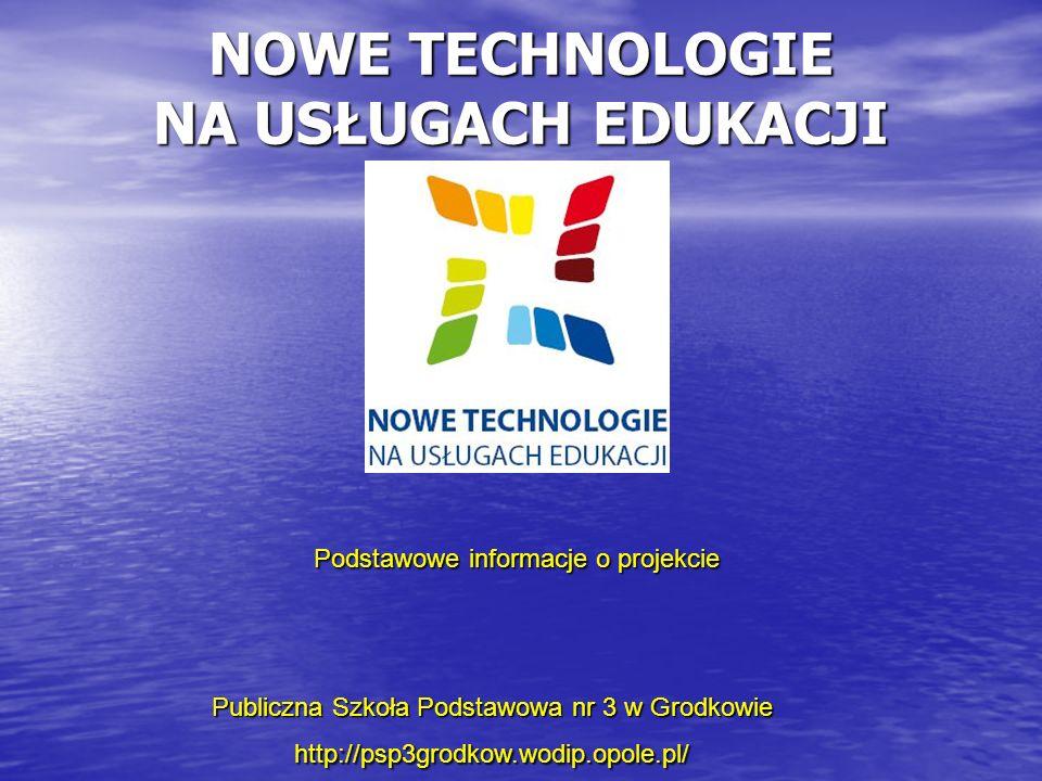 NOWE TECHNOLOGIE NA USŁUGACH EDUKACJI Publiczna Szkoła Podstawowa nr 3 w Grodkowie http://psp3grodkow.wodip.opole.pl/ Podstawowe informacje o projekcie