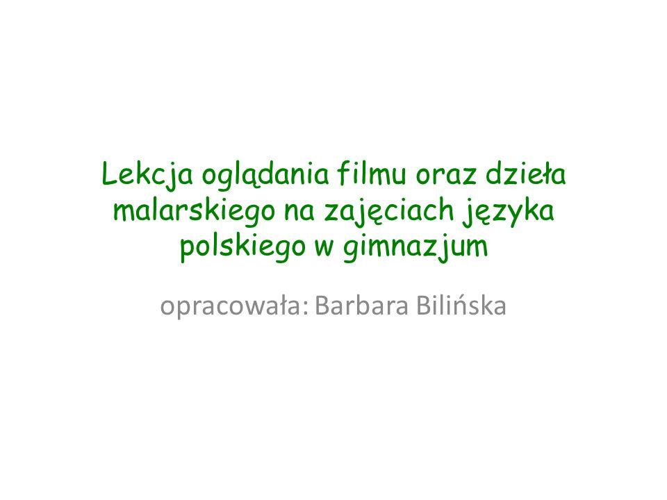 Lekcja oglądania filmu oraz dzieła malarskiego na zajęciach języka polskiego w gimnazjum opracowała: Barbara Bilińska