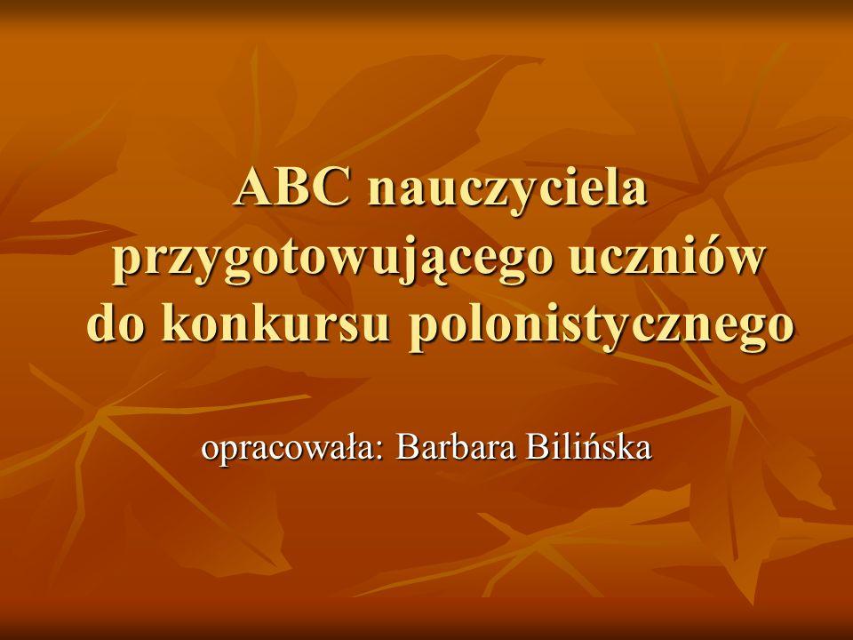 ABC nauczyciela przygotowującego uczniów do konkursu polonistycznego opracowała: Barbara Bilińska