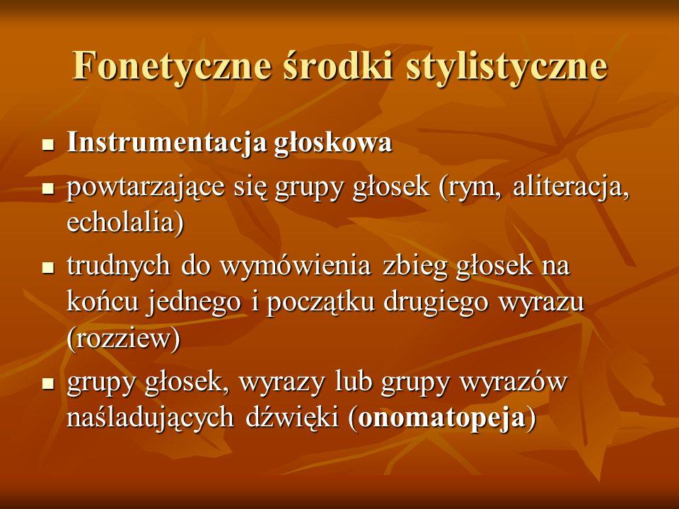 Fonetyczne środki stylistyczne Instrumentacja głoskowa Instrumentacja głoskowa powtarzające się grupy głosek (rym, aliteracja, echolalia) powtarzające