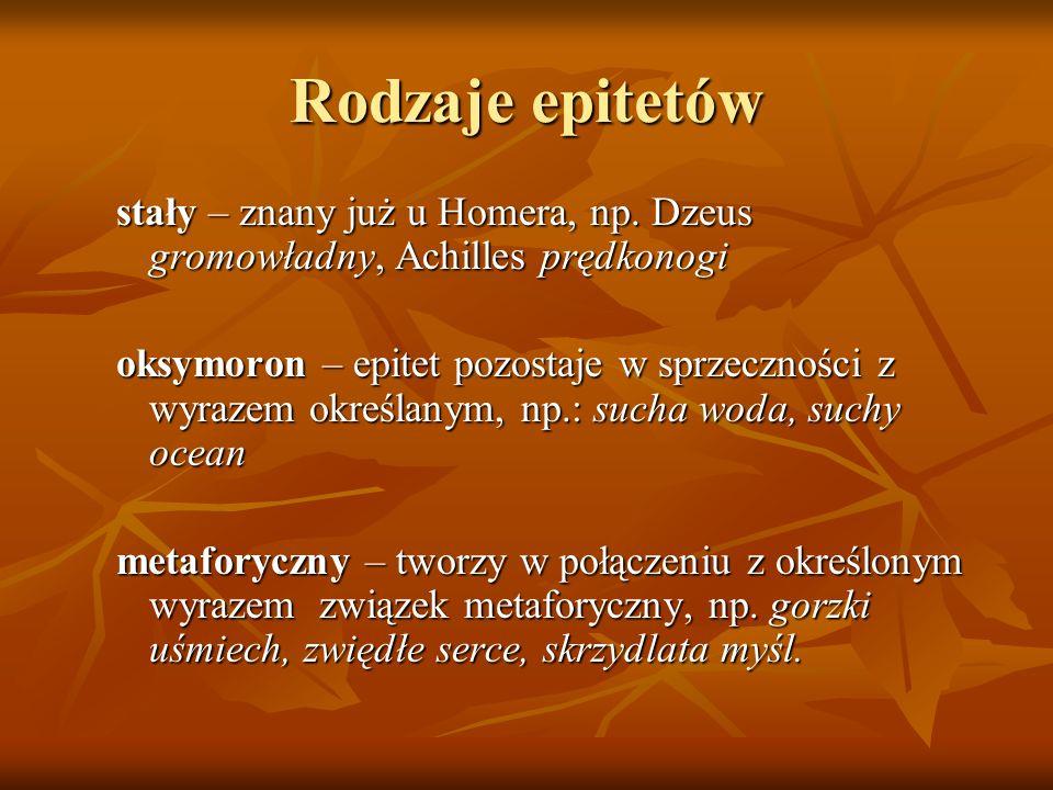 Rodzaje epitetów stały – znany już u Homera, np. Dzeus gromowładny, Achilles prędkonogi oksymoron – epitet pozostaje w sprzeczności z wyrazem określan