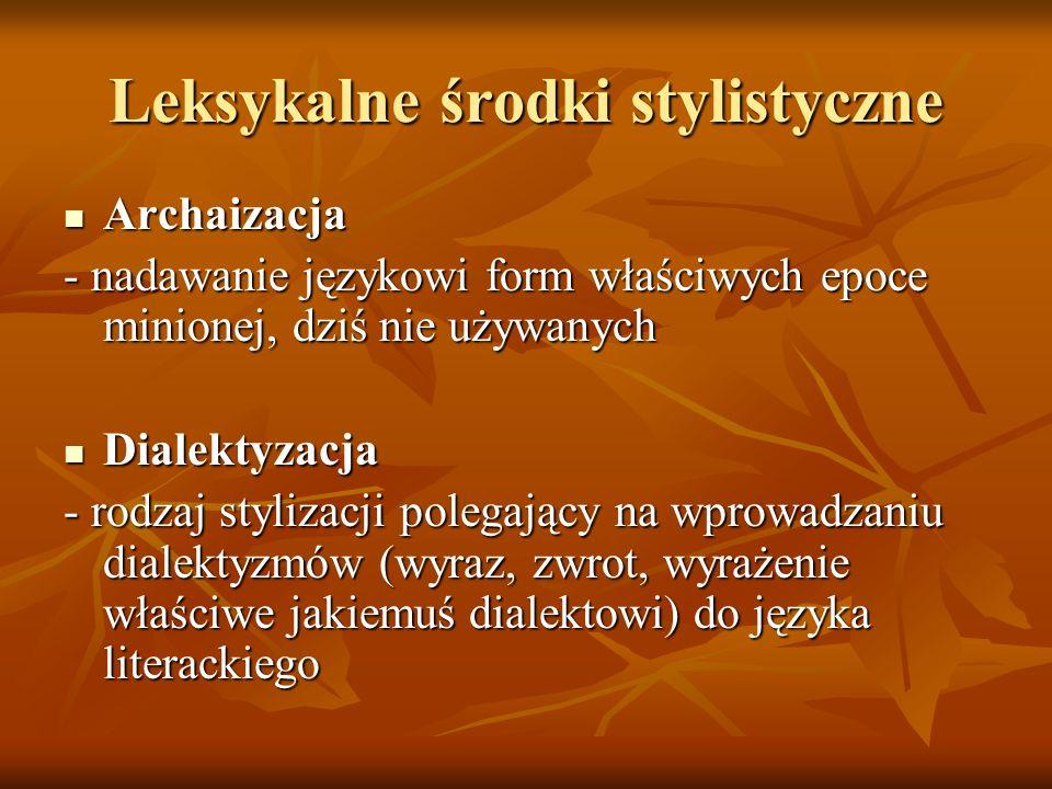 Leksykalne środki stylistyczne Archaizacja Archaizacja - nadawanie językowi form właściwych epoce minionej, dziś nie używanych Dialektyzacja Dialektyz