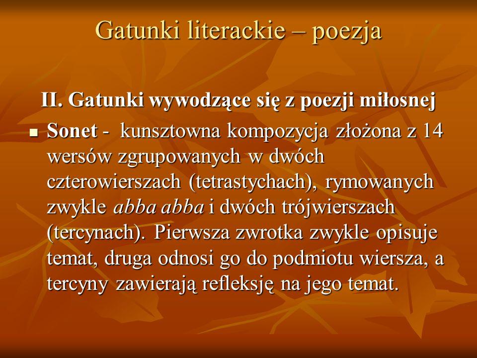 Gatunki literackie – poezja II. Gatunki wywodzące się z poezji miłosnej Sonet - kunsztowna kompozycja złożona z 14 wersów zgrupowanych w dwóch czterow