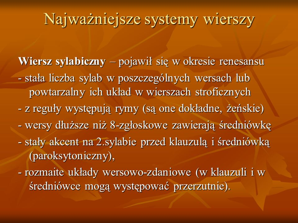 Najważniejsze systemy wierszy wiersz sylabotoniczny – pojawił się w okresie oświecenia - stała liczba sylab w wersie - stała liczba i rozmieszczenie akcentów - rozwinięta strofika - klauzula i średniówka wypada na ogół w miejscu działu składniowego, przerzutnie są więc wyraziste - rymy mogą być żeńskie lub męskie