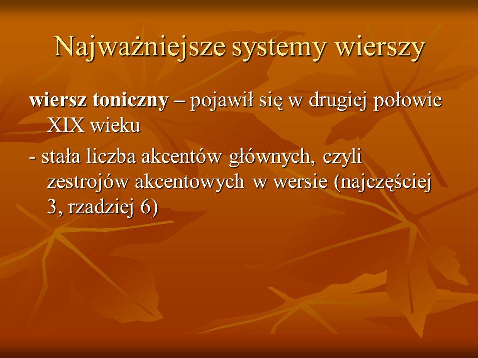 Najważniejsze systemy wierszy wiersz toniczny – pojawił się w drugiej połowie XIX wieku - stała liczba akcentów głównych, czyli zestrojów akcentowych