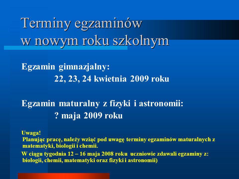 Terminy egzaminów w nowym roku szkolnym Egzamin gimnazjalny: 22, 23, 24 kwietnia 2009 roku Egzamin maturalny z fizyki i astronomii: .