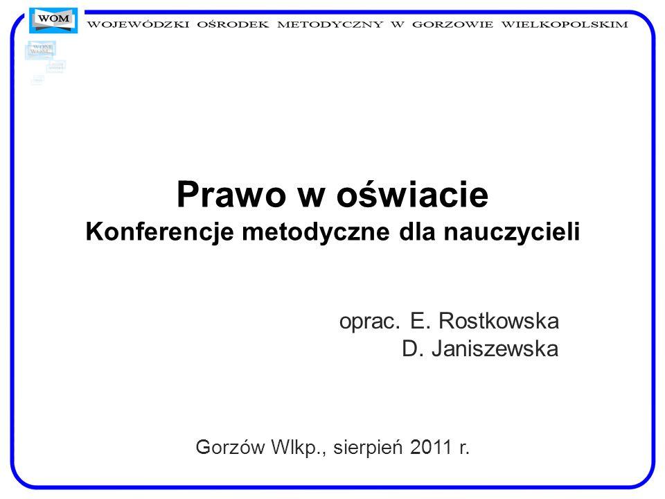 Prawo w oświacie Konferencje metodyczne dla nauczycieli oprac. E. Rostkowska D. Janiszewska Gorzów Wlkp., sierpień 2011 r.