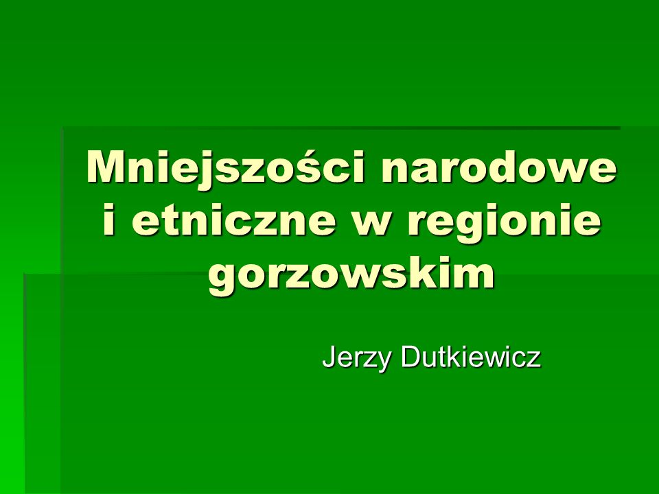 Mniejszości narodowe i etniczne w regionie gorzowskim Jerzy Dutkiewicz Jerzy Dutkiewicz
