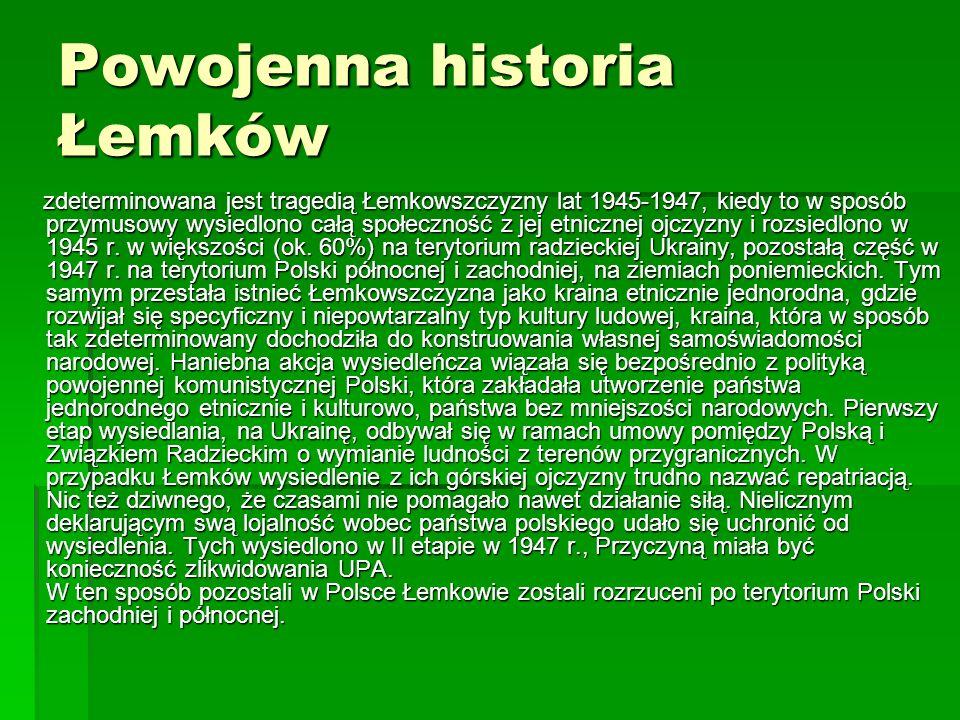 Powojenna historia Łemków zdeterminowana jest tragedią Łemkowszczyzny lat 1945-1947, kiedy to w sposób przymusowy wysiedlono całą społeczność z jej et