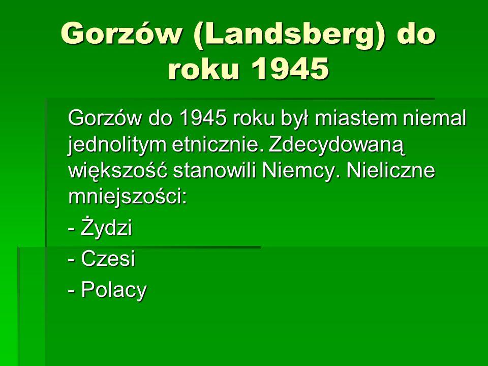Gorzów (Landsberg) do roku 1945 Gorzów do 1945 roku był miastem niemal jednolitym etnicznie. Zdecydowaną większość stanowili Niemcy. Nieliczne mniejsz