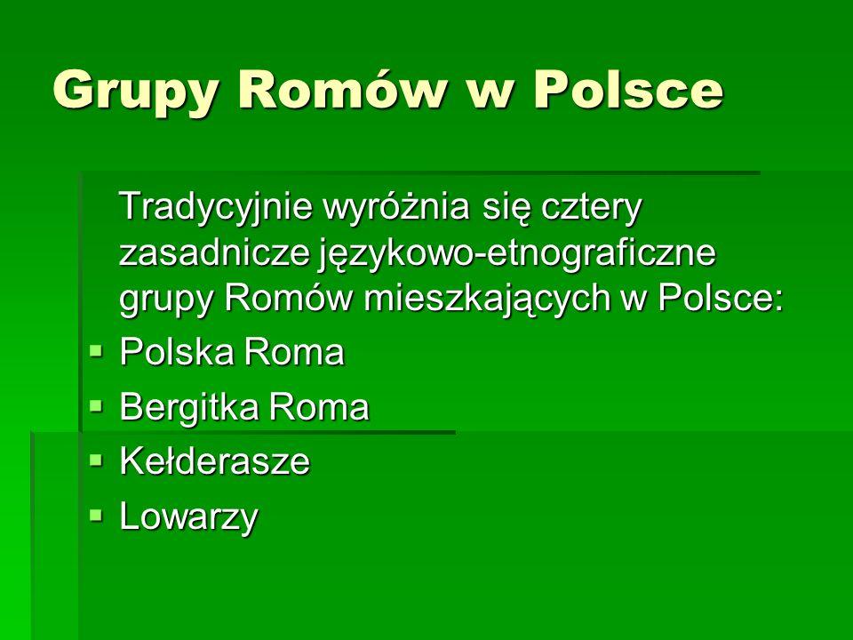 Grupy Romów w Polsce Tradycyjnie wyróżnia się cztery zasadnicze językowo-etnograficzne grupy Romów mieszkających w Polsce: Tradycyjnie wyróżnia się cz