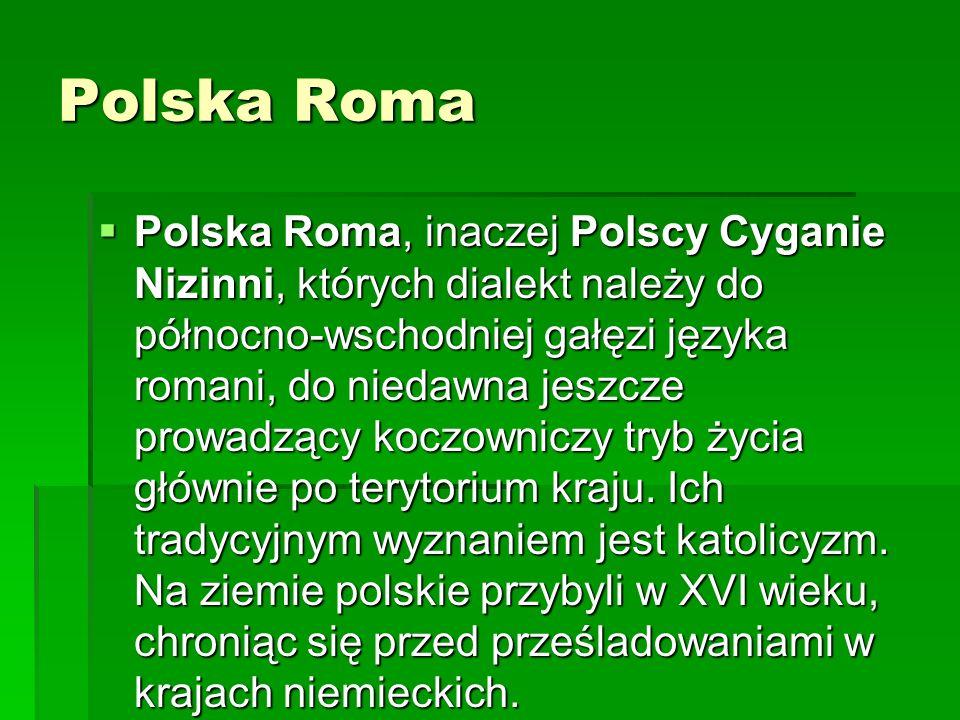 Polska Roma Polska Roma, inaczej Polscy Cyganie Nizinni, których dialekt należy do północno-wschodniej gałęzi języka romani, do niedawna jeszcze prowa