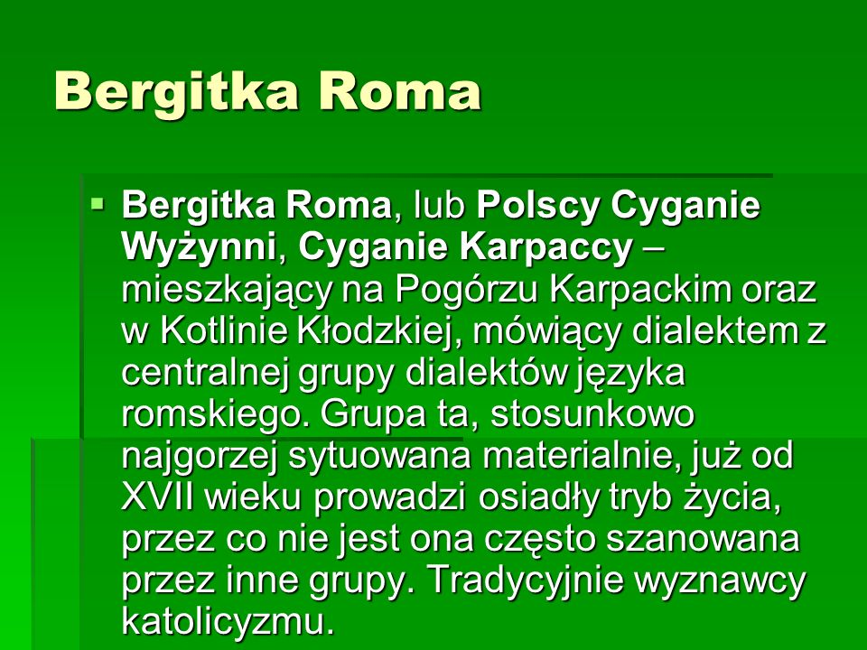 Bergitka Roma Bergitka Roma, lub Polscy Cyganie Wyżynni, Cyganie Karpaccy – mieszkający na Pogórzu Karpackim oraz w Kotlinie Kłodzkiej, mówiący dialek