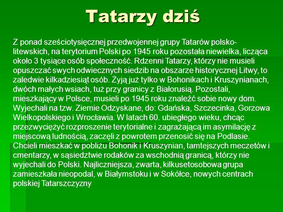 Tatarzy dziś Z ponad sześciotysięcznej przedwojennej grupy Tatarów polsko- litewskich, na terytorium Polski po 1945 roku pozostała niewielka, licząca