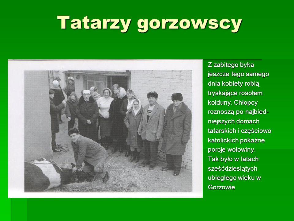 Tatarzy gorzowscy Z zabitego byka jeszcze tego samego dnia kobiety robią tryskające rosołem kołduny. Chłopcy roznoszą po najbied- niejszych domach tat