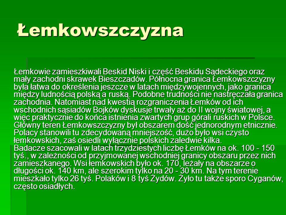 Łemkowszczyzna Łemkowie zamieszkiwali Beskid Niski i część Beskidu Sądeckiego oraz mały zachodni skrawek Bieszczadów. Północna granica Łemkowszczyzny