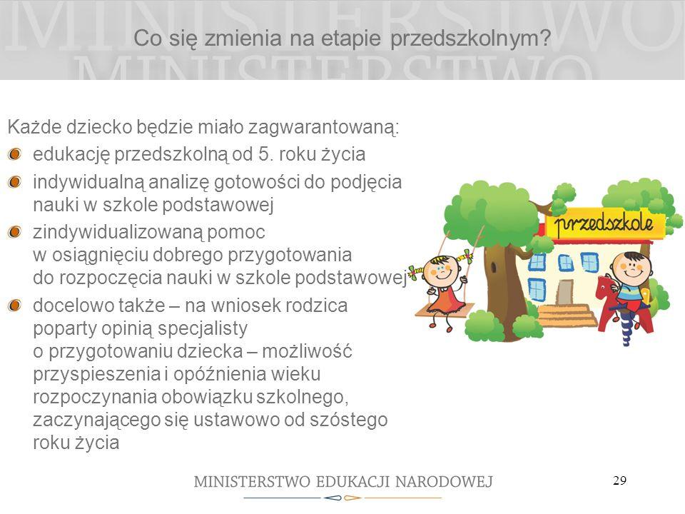 29 Co się zmienia na etapie przedszkolnym? Każde dziecko będzie miało zagwarantowaną: edukację przedszkolną od 5. roku życia indywidualną analizę goto