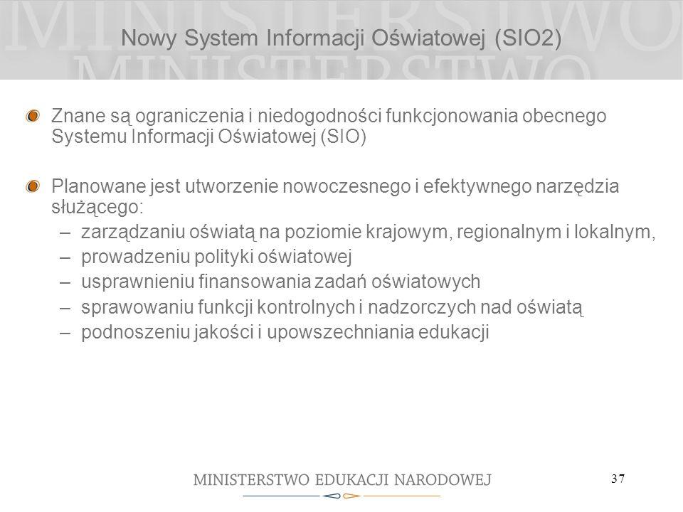 37 Nowy System Informacji Oświatowej (SIO2) Znane są ograniczenia i niedogodności funkcjonowania obecnego Systemu Informacji Oświatowej (SIO) Planowan