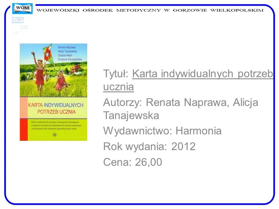 Tytuł: Karta indywidualnych potrzeb ucznia Autorzy: Renata Naprawa, Alicja Tanajewska Wydawnictwo: Harmonia Rok wydania: 2012 Cena: 26,00