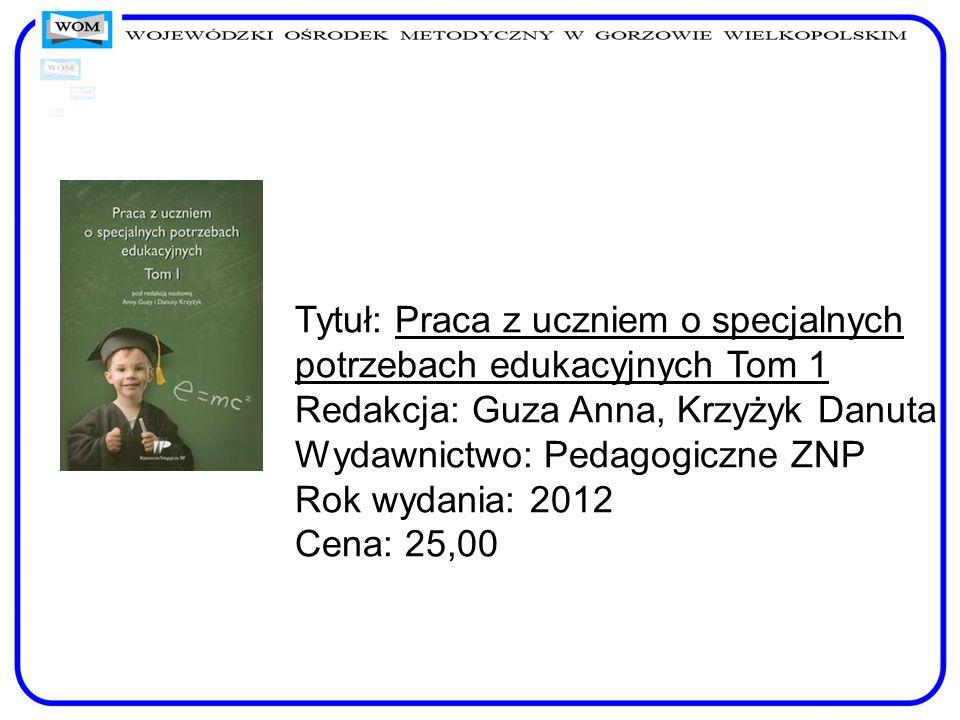 Tytuł: Praca z uczniem o specjalnych potrzebach edukacyjnych Tom 1 Redakcja: Guza Anna, Krzyżyk Danuta Wydawnictwo: Pedagogiczne ZNP Rok wydania: 2012