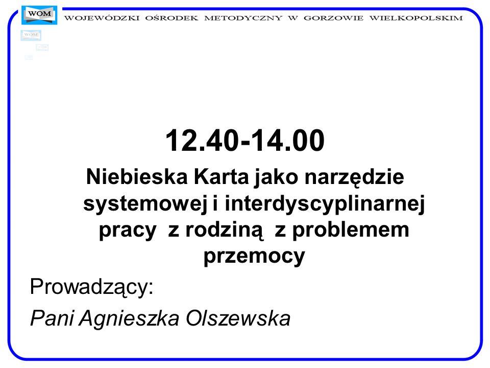 12.40-14.00 Niebieska Karta jako narzędzie systemowej i interdyscyplinarnej pracy z rodziną z problemem przemocy Prowadzący: Pani Agnieszka Olszewska