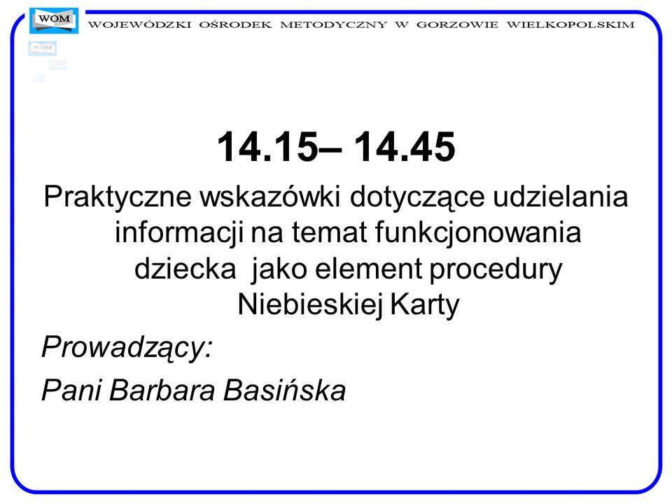 14.15– 14.45 Praktyczne wskazówki dotyczące udzielania informacji na temat funkcjonowania dziecka jako element procedury Niebieskiej Karty Prowadzący: