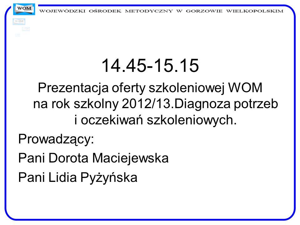 14.45-15.15 Prezentacja oferty szkoleniowej WOM na rok szkolny 2012/13.Diagnoza potrzeb i oczekiwań szkoleniowych. Prowadzący: Pani Dorota Maciejewska