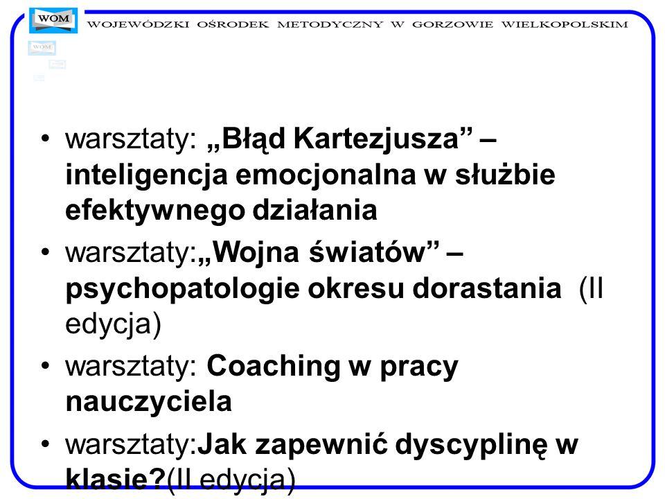 warsztaty: Błąd Kartezjusza – inteligencja emocjonalna w służbie efektywnego działania warsztaty:Wojna światów – psychopatologie okresu dorastania (II