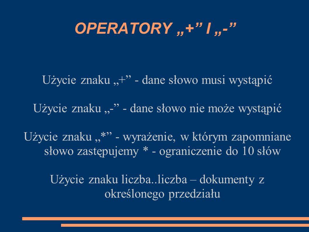 OPERATORY LOGICZNE Operator AND – wyszukanie dokumentów, w których występują oba wskazane słowa Operator OR – występuje przynajmniej jedno ze słów Operator () - zgrupowanie wyrażenia logicznego Wszystkie operatory logiczne muszą być pisane DUŻYMI LITERAMI!