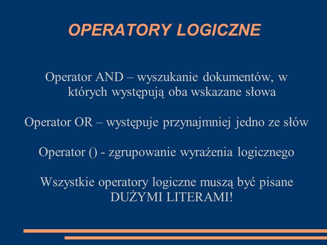 OPERATORY LOGICZNE Operator AND – wyszukanie dokumentów, w których występują oba wskazane słowa Operator OR – występuje przynajmniej jedno ze słów Ope