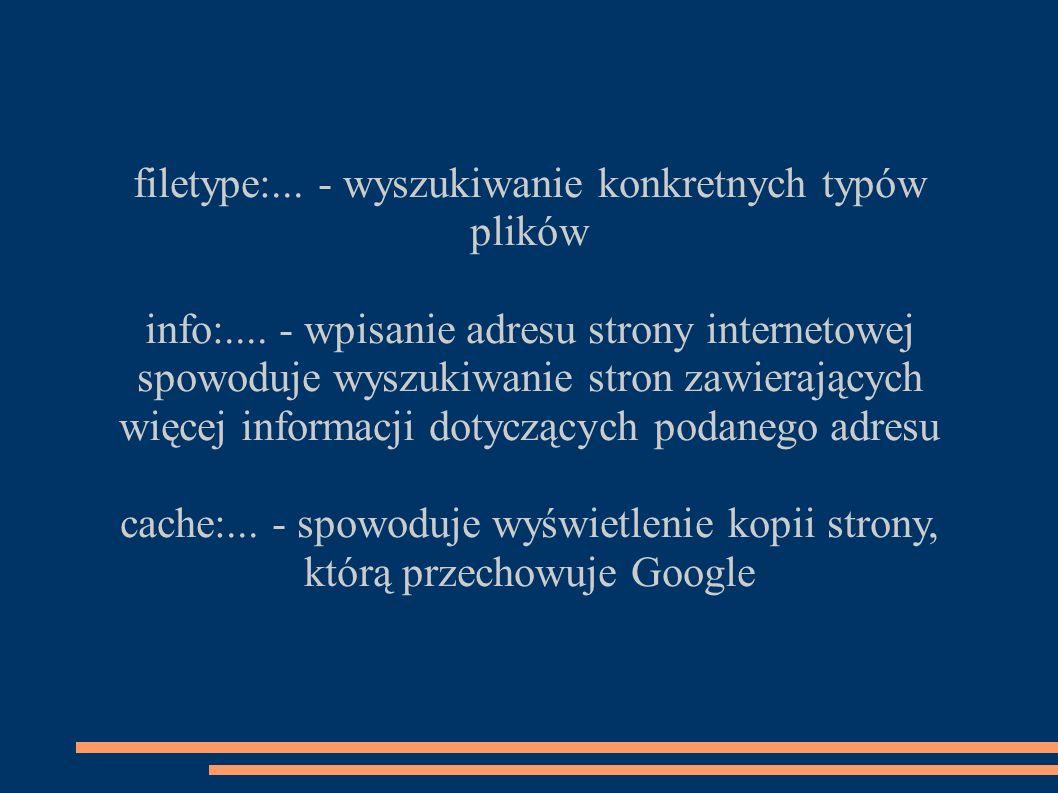 filetype:... - wyszukiwanie konkretnych typów plików info:.... - wpisanie adresu strony internetowej spowoduje wyszukiwanie stron zawierających więcej