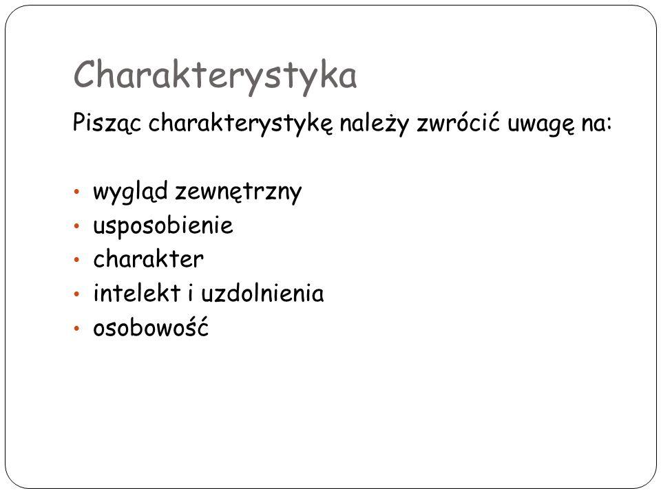 Charakterystyka Pisząc charakterystykę należy zwrócić uwagę na: wygląd zewnętrzny usposobienie charakter intelekt i uzdolnienia osobowość